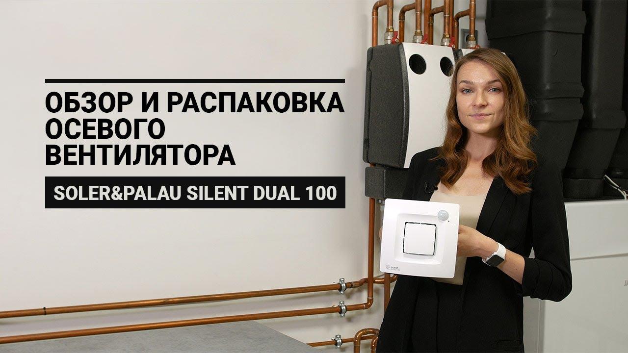 Видеообзор и распаковка вытяжного вентилятора Soler&Palau Silent Dual 100