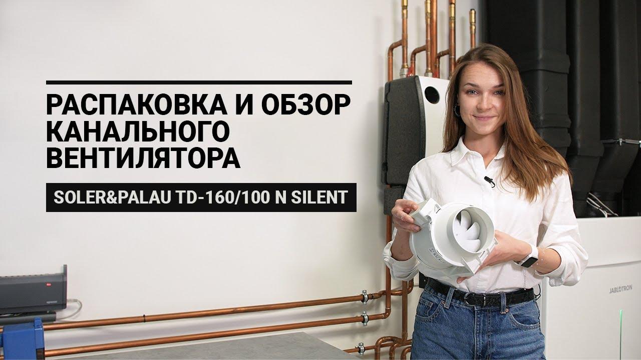 Канальный вентилятор Soler&Palau TD-160/100 N SILENT- обзор и распаковка от Альтер Эйр